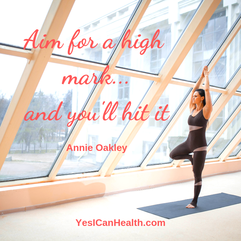 """""""Aim for a high mark…and you'll hit it.""""  Annie Oakley"""