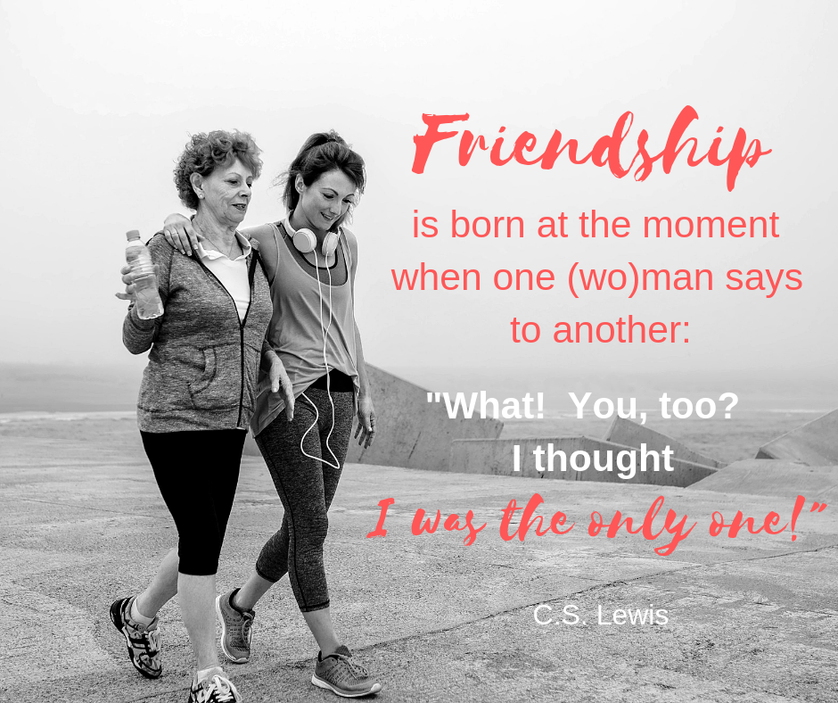 """Friendship is born when one (wo)man says to another, """"What!  You, too?  I thought I was the only one!  C.S. Lewis"""