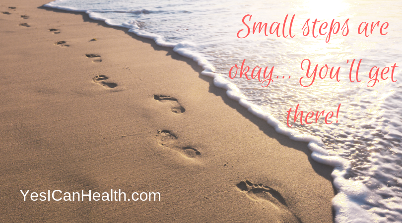 Small steps are okay - you'll get there!