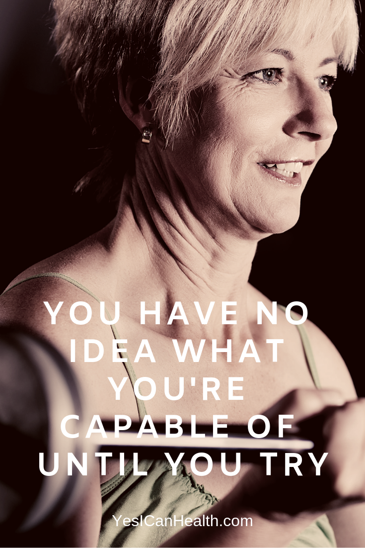 You have no idea what you're capable of until you try