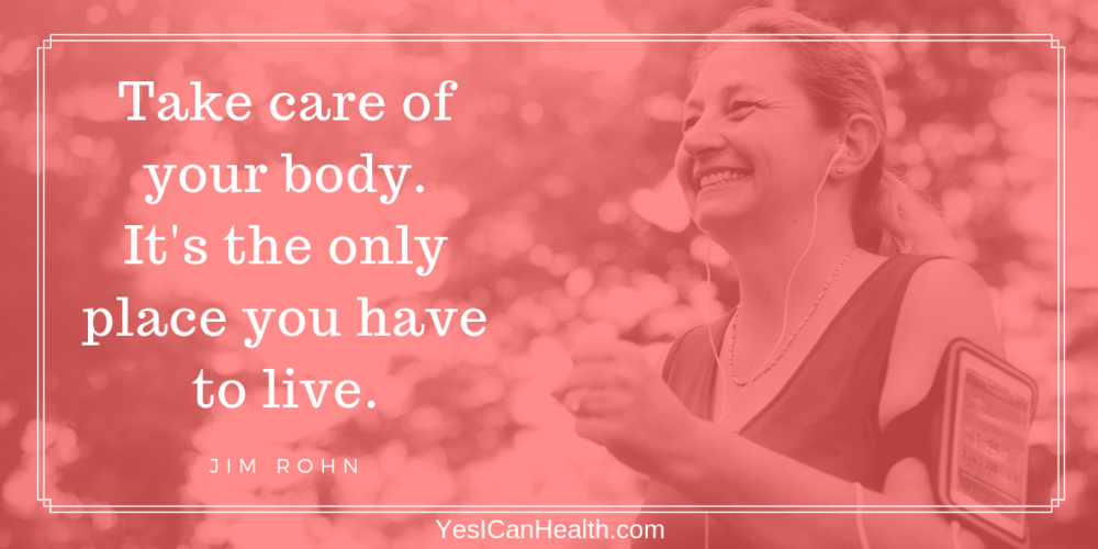 Take care of your body - it's the only place you have to live.  Jim Rohn