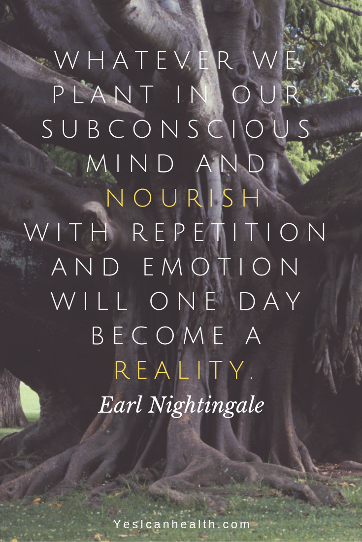 Whatever we plant in our subconscious mind and nourish with repetition and emotion will one day become reality.  Earl Nightingale