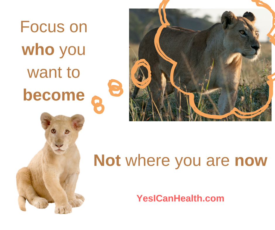 Focus on who you want to become, not where you are now.