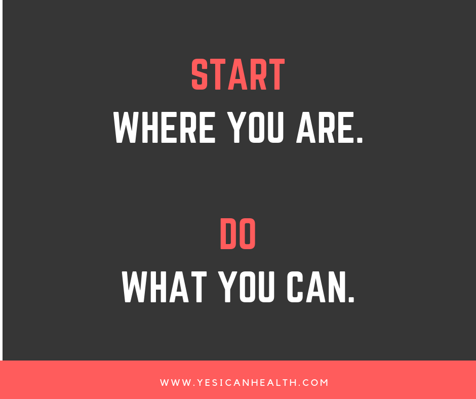 Start where you are. Do what you can.