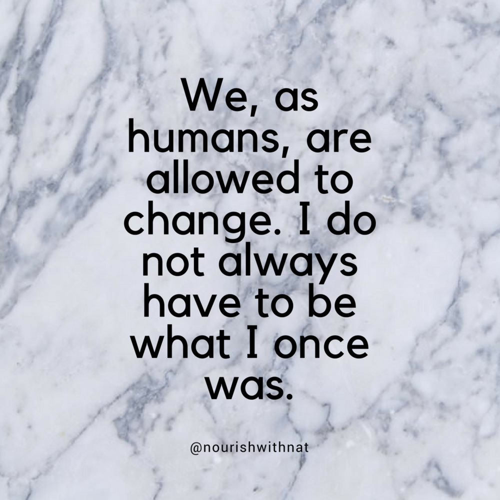We, as humans, are allowed to change. I do not always have to be what I once was..png