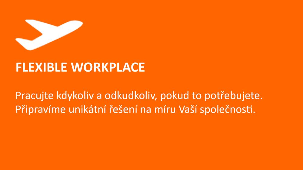 FLEXIBLE WORKPLACE  Pracujte kdykoliv a odkudkoliv, pokud to potřebujete.  Připravíme unikátní řešení na míru Vaší společnosti.