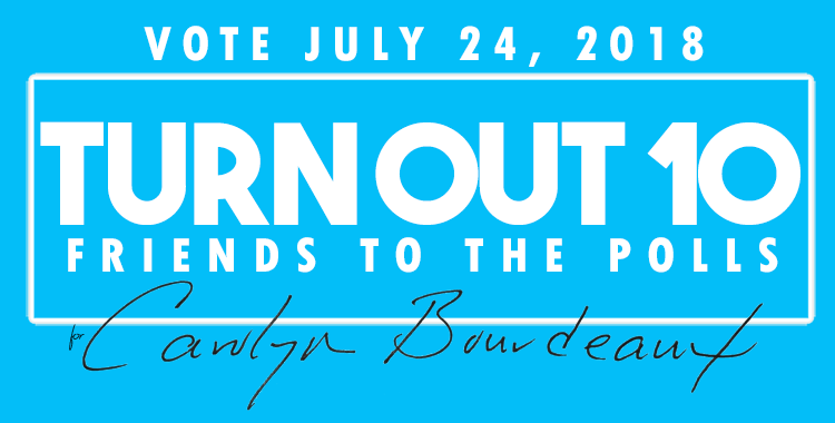 TAKE THE TURN OUT 10 PLEDGE! - The Turn Out 10 Pledge is a great new way you can help Carolyn Bourdeaux win the Democratic nomination to defeat the incumbent and go to Congress in November!All you have to do is get 10 friends, neighbors, or family members to the polls. Then show the world you didーand encourage even more folks in your network to vote in the runoff by July 24th!Here's how it works: