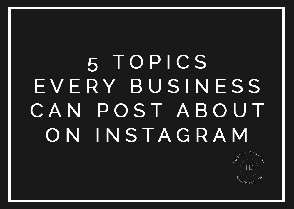 5 TOPICS EVERY BUSINESS CAN POST ABOUT ON INSTAGRAM.jpg