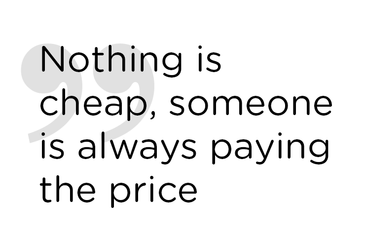 Nothing is cheap, someone is always paying the price.