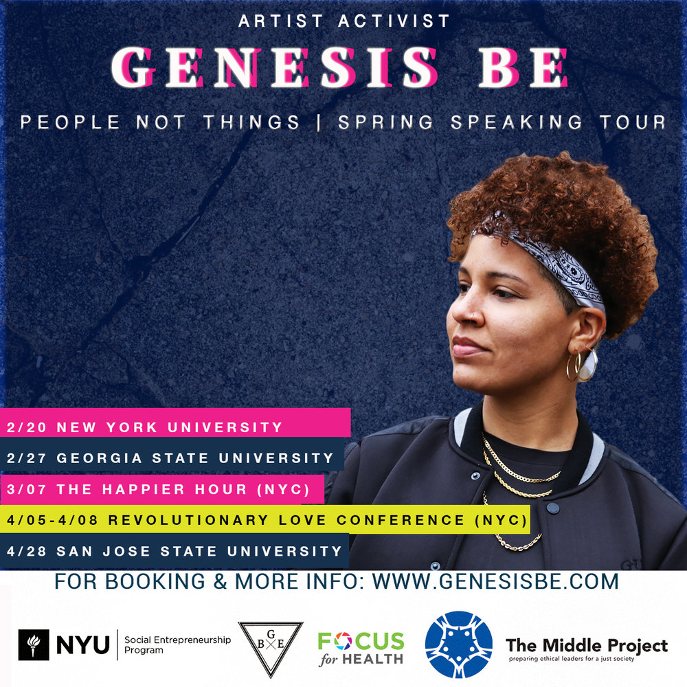 People Not Things Spring Speaking Tour!  - Bring Genesis Be to your College or Conference this Spring! Email: GenesisBe(at)gmail.comTopics include:1. Revolutionary Love: Proactive Steps For Healing A Divided Community2. Art & Activism: How Creative Minds Are Advancing Civic Engagement & Molding The Political Landscape3. Resistance Through Resilience: An Activists Guide To Navigating Opposition, Backlash & Harassment4. The Broke Artist / Activist: Leveraging Social Media to Amplify Your Message and Gain Strategic Partnerships