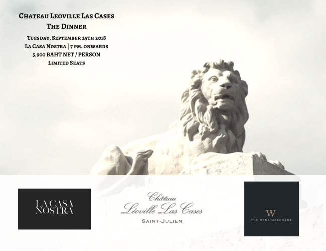 La Casa Nostra is pleased to welcome one of Bordeaux's most prestigious Chateau - Chateau Leoville Las Cases from Saint Julien to Bangkok for an intimate wine dinner limited to only 24 seats! We will organize a traditional long-table at La Casa Nostra so guests can enjoy and interact with representative of the Chateau in a relax atmosphere.  5,900 baht net per person Limited to only 24 seats. Pre-Payment is required.  Menu and other details will follow on the page. For any allergies, or food restrictions, please do not hesitate to let us know.  Thank you and hope to see you!    BOOK NOW