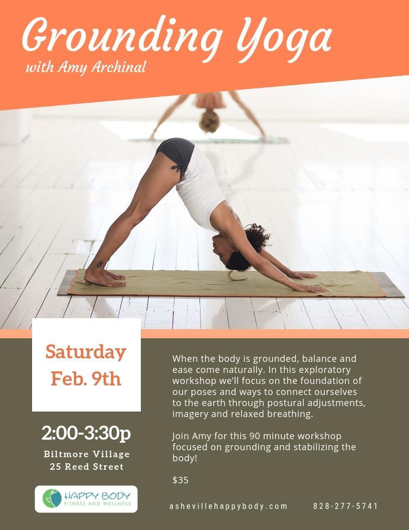 Grounding Yoga  Saturday   Feb. 9th   2:00-3:30p  When the body is grounded, balance and ease come naturally. In this exploratory workshop we'll focus on the foundation of our poses and ways to connect ourselves to the earth through postural adjustments, imagery and relaxed breathing.  Join Amy for this 90 minute workshop focused on grounding and stabilizing the body!  $35 Location: Happy Body Biltmore Village