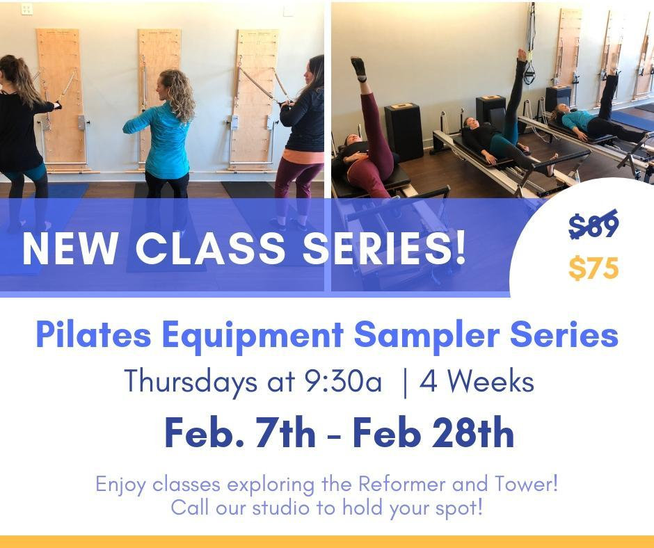 Pilates Equipment: 4 Week Sampler Series Thursdays 9:30a   Feb 7-28th   Starting February 7th-28th our 9:30 Thursday class will transform into a 4 Week series that you don't want to miss!  Join Courtney for a 4 week class that will explore the Reformer and Tower, allowing you to try new equipment and work with the same small group to build on what you're learning each week! This class is perfect for all levels and has only 4 spots available, so register hold your spot!  $75 (for all 4 classes)
