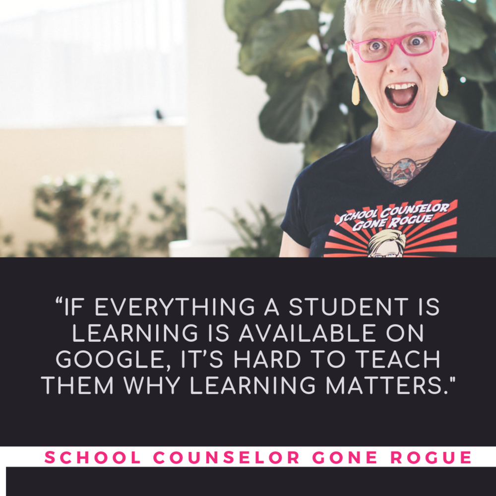"Why are students feeling disconnected from learning? Has our response to simply ""Google it"" backfired?  Check out School Counselor Gone Rogue on Itunes,Stitcher or Google Play or check out the website and show notes!"