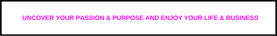 Uncover your passion and purpose - enjoy life & business.png