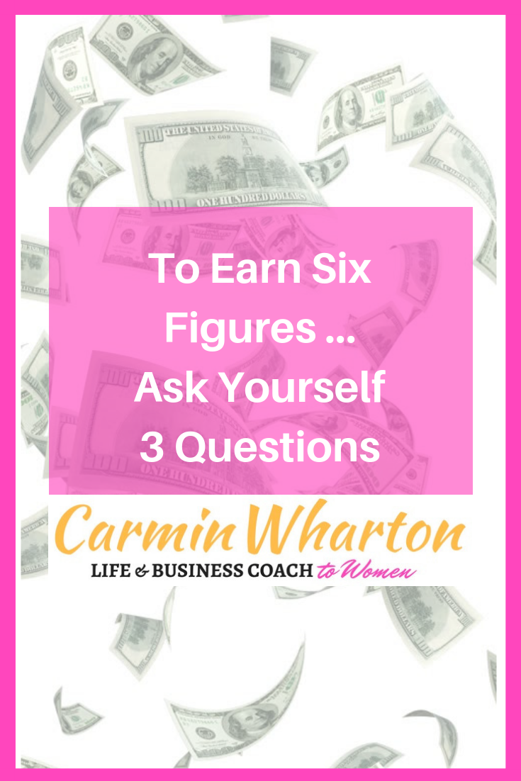 To Earn 6 Figures, Ask Yourself 3 Questions.png