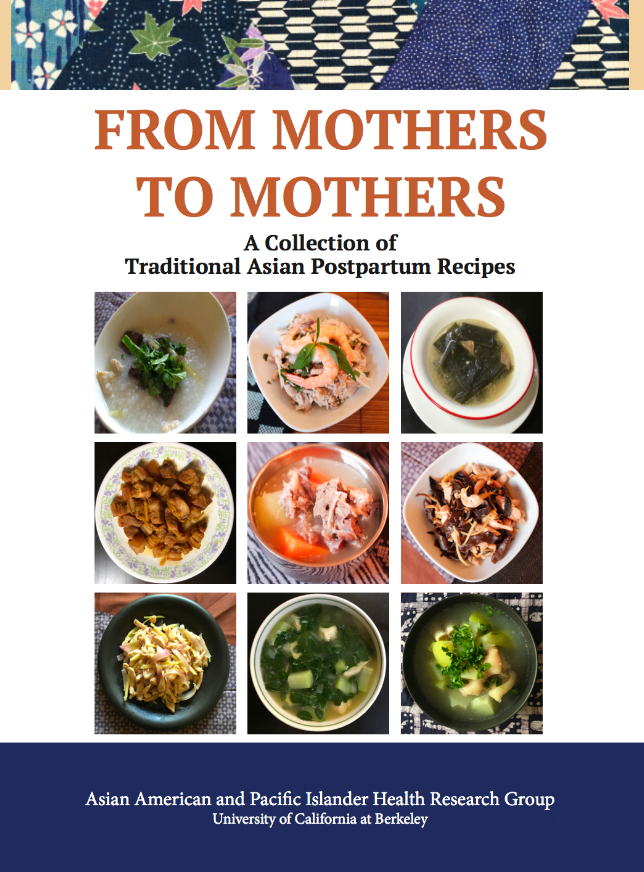 From Mothers to Mothers - In the fall of 2014, AAPIHRG began a project to collect and preserve information on traditional soups and dishes used in various AAPI cultures for the nourishment of new mothers during the month immediate after the birth of a child. This project was named the Postpartum Nutrition Folklore Project.  The goal was to collect and preserve information that would soon be lost. 16 bilingual recipes from China, Vietnam, Cambodia, Hmong, Filipino, and Korean with color photos, easy to follow instructions and local ingredients.