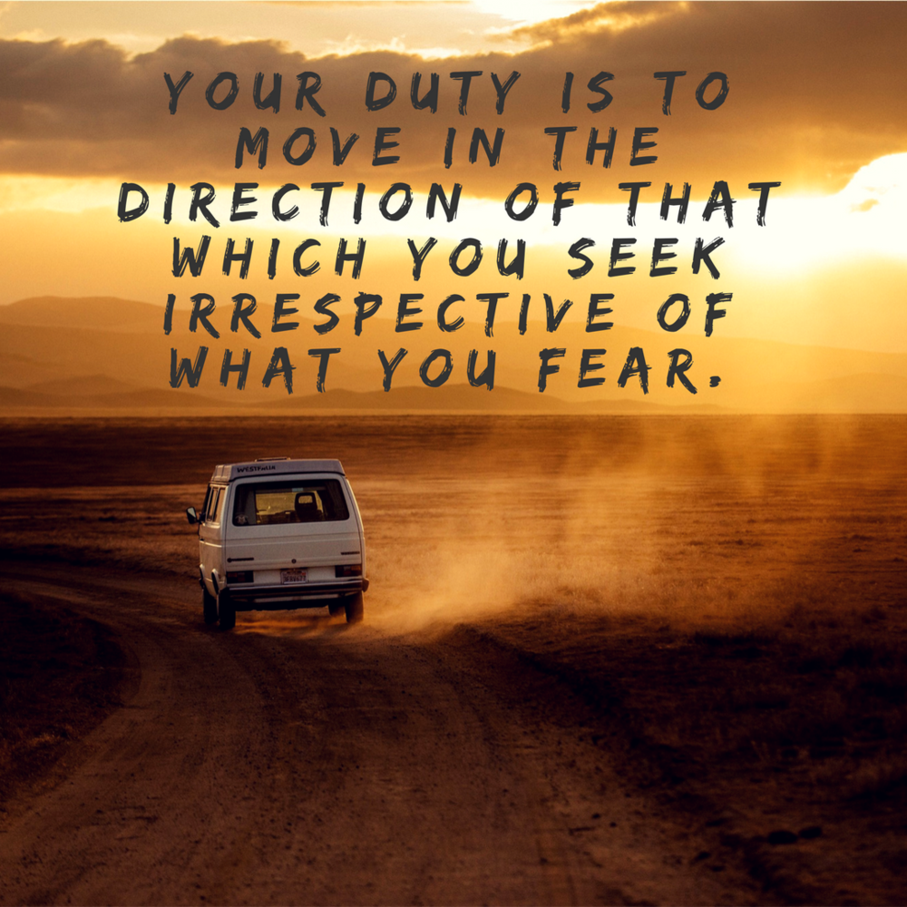 Your duty is to move in the direction of that which you seek irrespective of what you fear..png