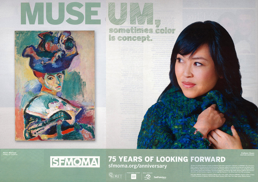 SFMOMA CAMPAIGN MUSES AND ARTWORKS    Colleen Quen and  Femme au Chapeau by Henri Matisse   Colleen Quen's designs are inspired by natural motifs, Impressionism, and modern architecture. With 23 years of experience as a couturier, her designs reflect an intimate and intuitive sense of the art of shaping clothes to the body. Quen's designs have drawn attention in both the art and fashion worlds; her gowns have been featured in  Women's Wear Daily , The New York Times , Forbes and the  International Herald Tribune , and have been worn by celebrities such as Tyra Banks, Geena Davis, and Paris Hilton. She collaborates with Alonzo King's LINES Ballet, creating costumes that seem to dance along with the dancers themselves. Quen studied at the Fashion Institute of Design and Merchandising and at the Simmone Sethna School of Fashion, where she specialized in French design, modeling, and cutting. A native of the Bay Area, Quen is currently preparing her future International Design commissions at her San Francisco atelier, LeeQuen.  Quen is paired with the painting Femme au Chapeau (Woman with a Hat) (1905) by Henri Matisse.