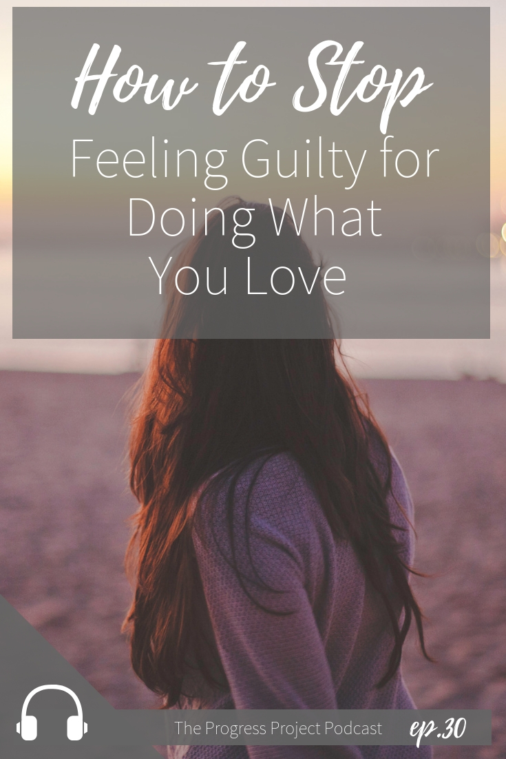 ep. 30 How to stop feeling guilty for doing what you love.jpg