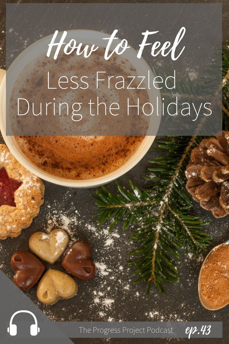 Ep. 43 How to feel less frazzled during the holidays. The Progress Project.jpg