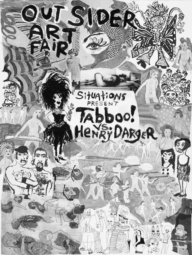 "HENRY DARGER  & TABBOO!   January 21-24th, 2016  Outsider Art Fair New York Metropolitan Pavilion 125 West 18th Street New York, NY 10011  SITUATIONS presents—Tabboo! vs. Henry Darger—a presentation of artworks by two visionary, idiosyncratic, and prolific artists at the Outsider Art Fair in New York on view from January 21–24, 2016, at the Metropolitan Pavilion, 125 West 18th Street, Booth #3.  In this double feature, SITUATIONS juxtaposes drawings, paintings, and collages by the legendary underground artist and drag performer Tabboo! (Stephen Tashjian, born 1959) and the celebrated untrained, outsider artist Henry Darger (1892–1973). Taking a cue from the epic fictional battles central to Darger's narrative, this playfully conceived presentation compares the artists' shared interests and visual languages and reveals unexpected convergences: their fluid and transgressive views of identity, interest in idyllic landscapes, collage and mixed-media techniques, graphic styles, influence from popular culture, and compulsive drive to express their interior worlds. And—most telling—each artist's immersive environment, their apartments are installation spaces unto themselves that reflect and inform their visions. Henry Darger was an outsider artist in the strictest sense: he was self-taught and worked without an audience or the context of artistic peers. In the isolation of his apartment in Chicago, he produced 15,145 pages of typed narrative and hundreds of elaborate drawing with which he covered his walls. He collected trash from the streets—magazines, newspapers, and books—to use as source material for his work.   The figures that populate his landscapes were traced from his collection of found printed materials. The works featured in this presentation offer an overview of the techniques and themes central to his work: collages and watercolors that utilize images from magazines and newspapers, drawings and watercolors of his fictional Vivian girls, and special, rarely seen small works, including one with an image of Red Skelton, the once well-known entertainer, who turned a hobby of painting clowns into a million-dollar lithograph business. Tabboo! is a trained artist, his status as outsider is a condition of his fluid, nonhierarchical, and transgressive practices and personas. Now as an esteemed drag performer and visual artist, he emerged in the East Village art scene in the 1980s and became a prolific, creative force whose influence expands across disciplines: performance, theater, cabaret, video and film, music, illustration, and graphic design. His apartment in the East Village of Manhattan, where he's lived and worked since 1982, is an installation of his collections of dolls, puppets, plants, records, ephemera, and artworks. In this presentation there is a selection of Tabboo!'s signature works: a group of collages from the 1980s for his iconic Pyramid Club magazine ads; related works on paper from the '80s, including drawings of friends and peers as their performative personas; and a series of paintings (from the 1990s to the present) with his iconic themes—glittery, atmospheric images of the New York City skyline, a collage painting with images of Cher's many looks during the 1970s, and paintings inspired by the interior world of his apartment in particular his collection of vintage Halloween masks and paintings of plants and flower arrangements.  TABBOO! (STEPHEN TASHJIAN)  Tabboo! is a legendary underground visual artist, drag performer, actor, puppeteer, muse, and singer. After studying in Boston, he moved to New York in 1982. He quickly established himself as a celebrated artist, performing regularly at the Pyramid Club and in the East Village underground scene. He worked collaboratively and in close dialogue with his peers, including Jack Pierson, Mark Morrisroe, Nan Goldin, and David Armstrong. Tabboo!'s paintings, collages, and photographs spill over with a riotous mixture of punk energy and high camp; in a 1995 interview with Linda Simpson about his early work, he observed: ""The subject matter was drag, glamour, ladies' shoes, lingerie, hairdos, vinyl—same as now.""   Tabboo! has performed extensively, created murals for public projects, and designed flyers, album covers, and advertising for major publications and underground venues. His artwork and design for Deee-Lite's World Clique album is an iconic image for the band and related music scene of the early 1990s. His work has been exhibited extensively internationally including at Matthew Marks Gallery, Paul Kasmin Gallery, the New Museum, New York University's Grey Art Gallery, and White Cube in London. A monograph on his work, Tabboo! The Art of Stephen Tashjian, was published by Damiani in 2013.  HENRY DARGER  Henry Darger was born in Chicago in 1892. After the death of his mother, he was placed in a Catholic home for boys and then in the Lincoln Asylum for Feeble-Minded Children in rural Illinois, from which he ran away at the age of seventeen. Darger lived a solitary life, working as a janitor in a Chicago hospital from around the age of thirty until his retirement in 1963. A devout Catholic, Darger went to mass every day. It was not until after Darger's death that the full scope of his artistic production became known. His landlord, Nathan Lerner, himself an artist and inventor, discovered Darger's artworks after the artist was sent to a nursing home just before the end of his life. As Darger's work has become better-known to both outsider-art and contemporary-art audiences in the United States and in Europe, it has won wide acclaim from critics, artists, art historians, curators, and collectors who have recognized the withdrawn art-maker and storyteller as one of the most original talents—and as a true visionary—of his time.   Darger's works are included in the permanent collections of the Museum of Modern Art and the American Folk Art Museum in New York, the Collection de l'Art Brut (Lausanne, Switzerland), the New Orleans Museum of Art, the Art Institute of Chicago, the Museum of Contemporary Art (Chicago), and the Milwaukee Art Museum."