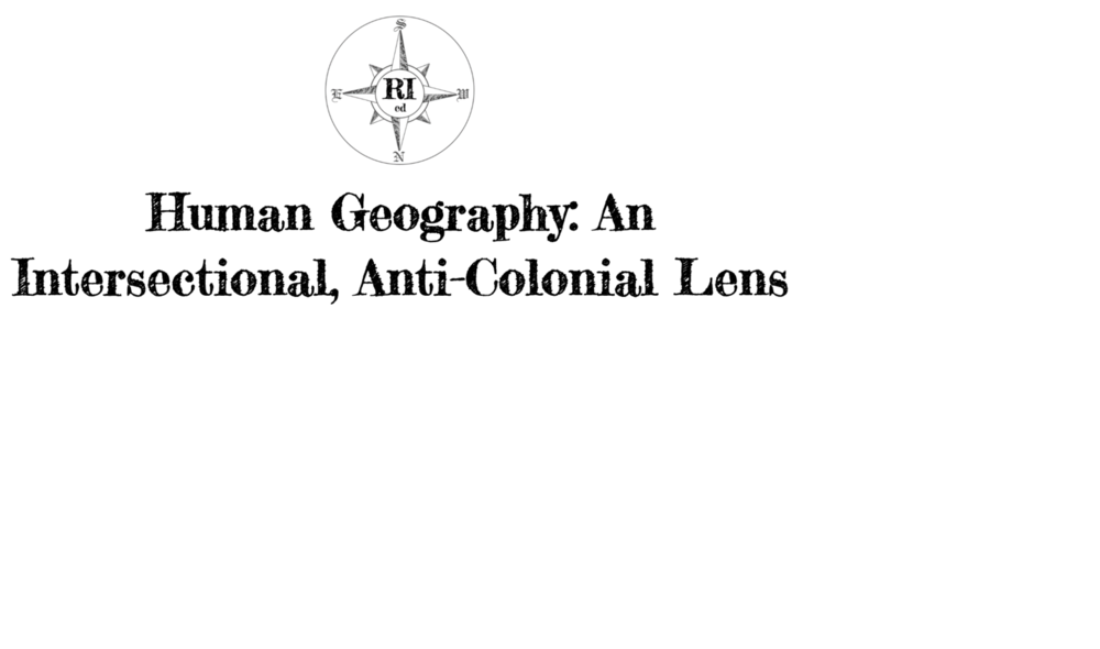 Human Geography: An Intersectional, Anti-Colonial Lens  - Explore Human Geography from the rise of agriculture through colonialism and past the War on Drugs, all with an intersectional, anti-colonial framework.Grade Level: High School to Jr. CollegeContent: 5 Units (75 Lessons)