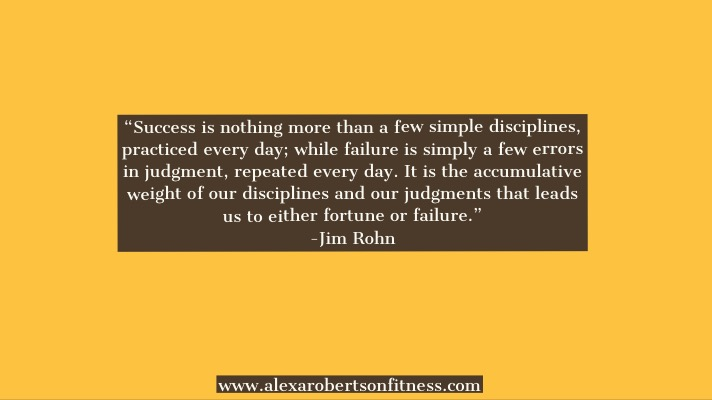 """Success is nothing more than a few simple disciplines, practiced every day; while failure is simply a few errors in judgment, repeated every day. It is the accumulative weight of our disciplines and our judgments that leads us to either fortune or failure."" -Jim Rohn"