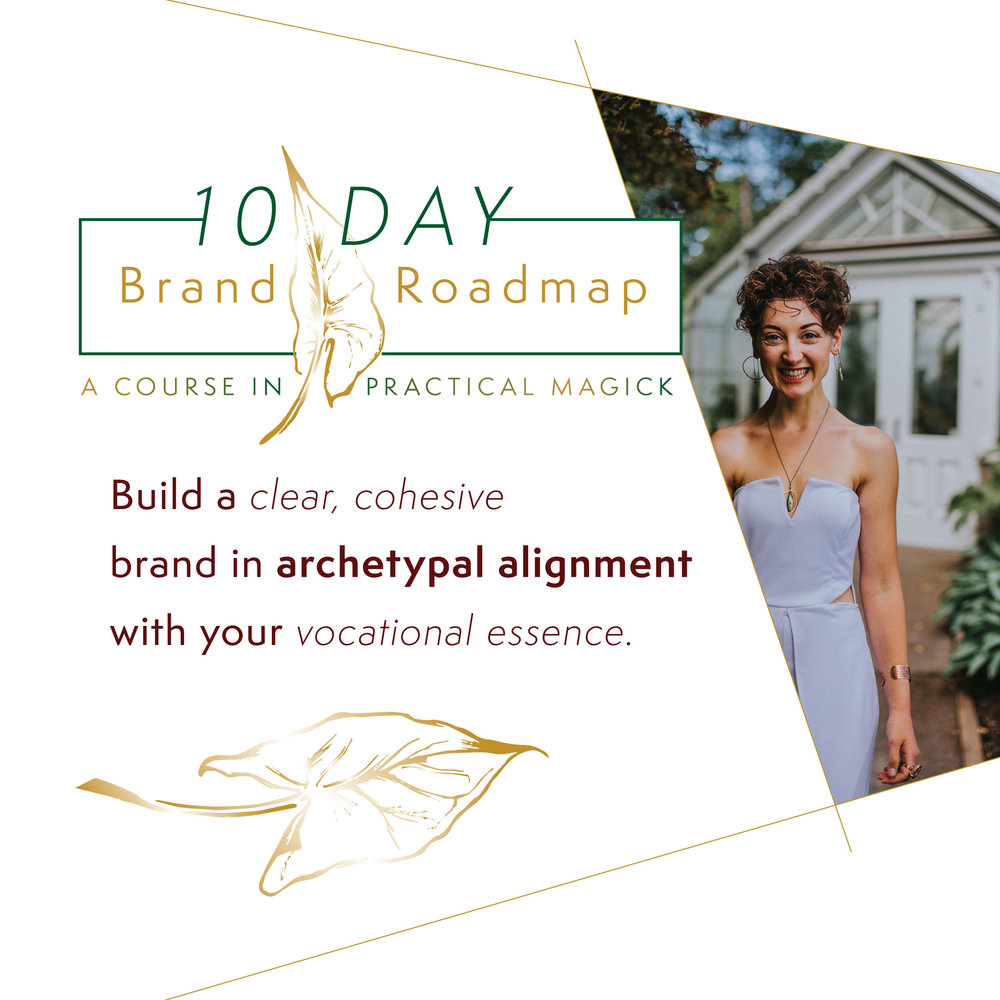 10 Day Brand Roadmap: a course in practical magick - The 10 Day Brand Roadmap guides you immersion-style through 10 days of profound brand alchemy teachings, combined with powerful self-reflective prompts to assist you in self-coaching through the material. With over 5 hours of video material, 9 worksheets, and 3 LIVE 90-minute cohorts sessions with me, the Roadmap is the best initiation possible into the world of cultivating brand magic. Check out the 10 Day Brand Roadmap here.