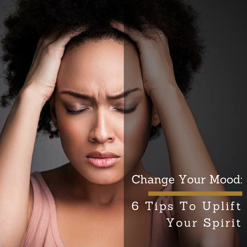 Change Your Mood: 6 Tips To Uplift Your Spirit