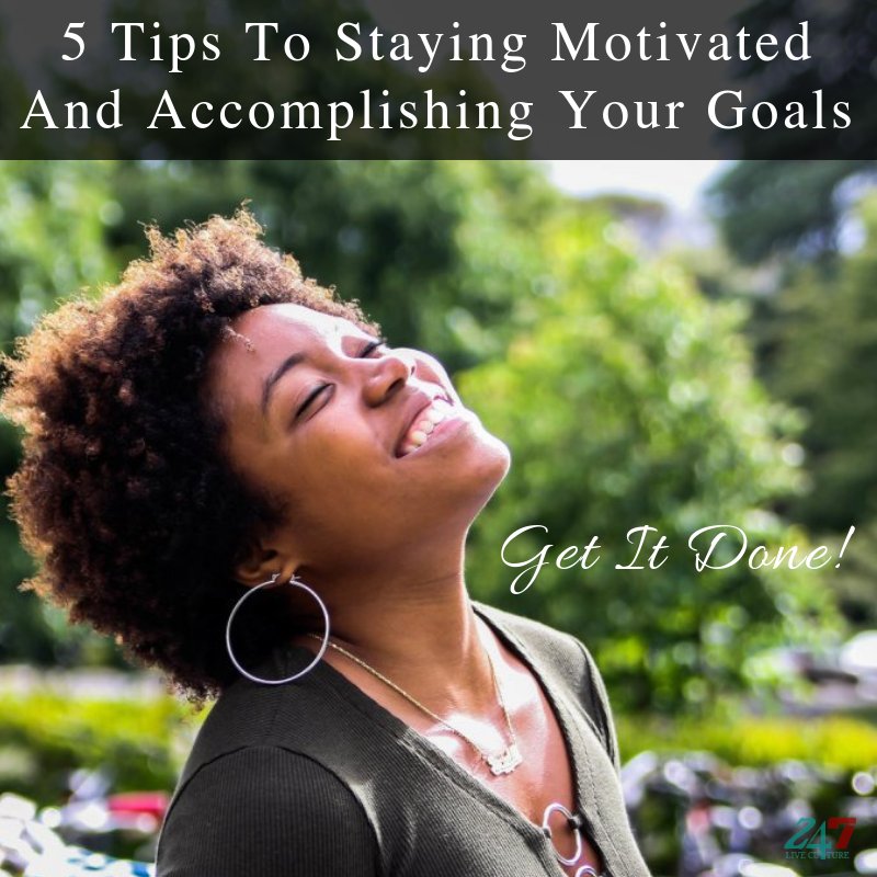 5 Tips To Staying Motivated And Accomplishing Your Goals