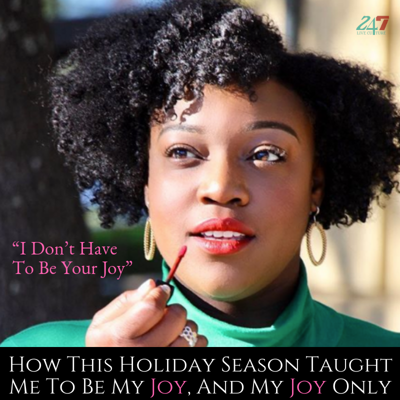 """""""I Don't Have To Be Your Joy"""": How This Holiday Season Taught Me To Be My Joy, And My Joy Only"""