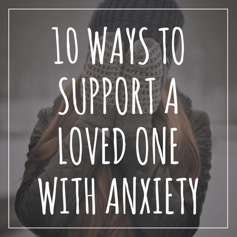 10 Ways to Support A loved one with Anxiety.png