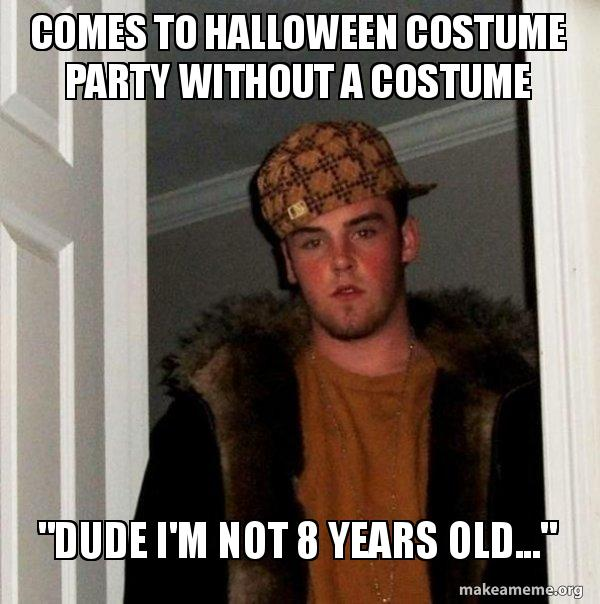 "Scumbag Steve Meme, ""Dude I'm not 8 years old, I'm not dressing up for Halloween."""