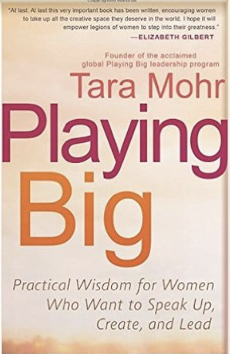 Playing Big: Practical Wisdom for Women Who Want to Speak Up, Create, and Lead   by Tara Mohr