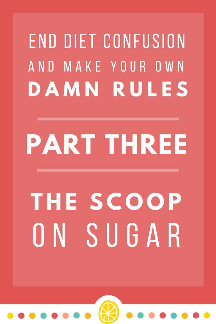 End Diet Confusion and Make Your Own Damn Rules | Part Three: The Scoop On Sugar