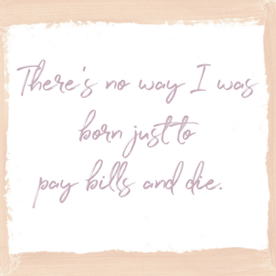 There's no way I was born just to pay bills and die.-3.png
