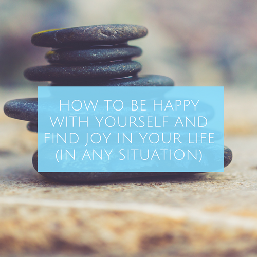 HOW TO BE HAPPY WITH YOURSELF AND FIND JOY IN YOUR LIFE (IN ANY SITUATION) blog post.png