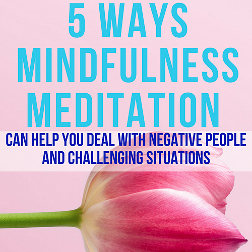 5 Ways Mindfulness Meditation Can help You Deal with Negative People and Challenging Situations PIN-3.png