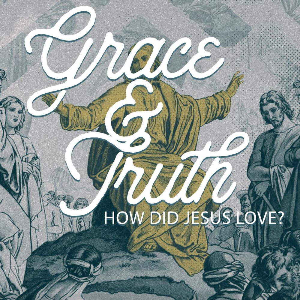 Grace & Truth: - How Did Jesus Love?