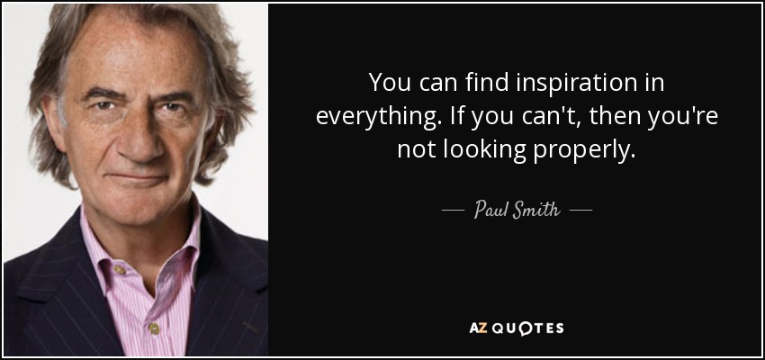 quote-you-can-find-inspiration-in-everything-if-you-can-t-then-you-re-not-looking-properly-paul-smith-57-48-77.jpg