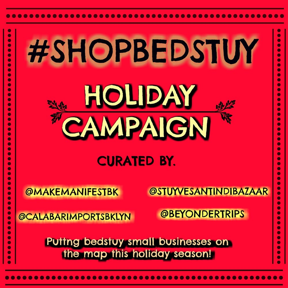 #ShopBedStuy Holiday Campaign   - What is it? The Stuyvesant Indi Bazaar Holiday Market was founded in 2012 by four Bed Stuy visionaries, entrepreneurs, creatives and healers. The collective became a special space for artisans to share their goods and services with each other and the community. SIB is now launching #ShopBedStuy Holiday Campaign to inspire consumers to shop local and craft throughout the holiday season. With cross promotion and a shoppers guide, everyone wins this season. We're putting Bed Stuy on the map this holiday season!