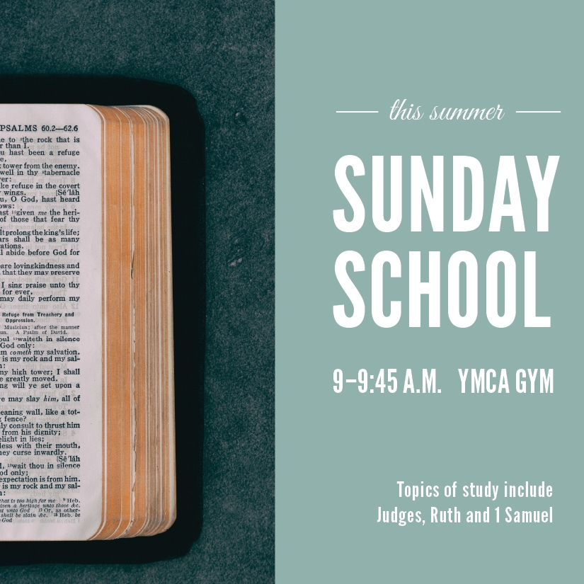 Sunday School - Looking to dive a little deeper this summer? Join us every Sunday morning before service as we discuss the books of Judges, Ruth and 1 Samuel.We meet at 9:00 am in the YMCA gym -- see you there!childcare is provided at this time