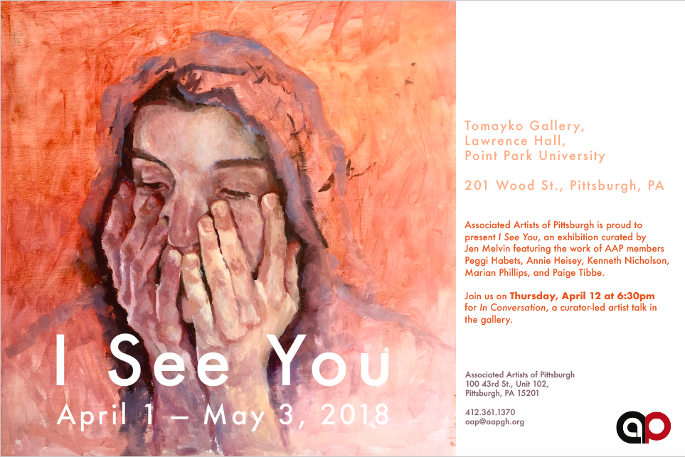 I See You - April 2 - May 4, 2018Tomayko Gallery, Lawrence Hall, Point Park UniversityI See You, curated by Jen Melvin, features a range of contemporary portraiture from five members of the Associated Artists of Pittsburgh. Unlike traditional portraiture, these works do not aim to portray their subjects realistically. Instead, these works depict their subjects in emotional atmospheres that implore the viewer to explore the stories behind them.