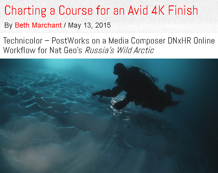 StudioDaily.com (May 2015) - In 2015, Mike was on the cutting edge of breaking into the 4K world for the first time on the Avid platform. National Geographic's Russia's Wild Arctic was one the first projects to take on the new 4K format and really capture the power that it can bring to a project.Many late nights/weekends and constant phone calls were necessary to work with the Avid development team to literally build private releases to get the job done. In the end, everyone came out stronger!(click image for full article)