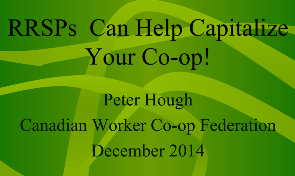 This presentation from Peter Hough of the Canadian Worker Co-op Federation explains the applicability of RRSP to capitalize co-ops.  Click to view this PDF.