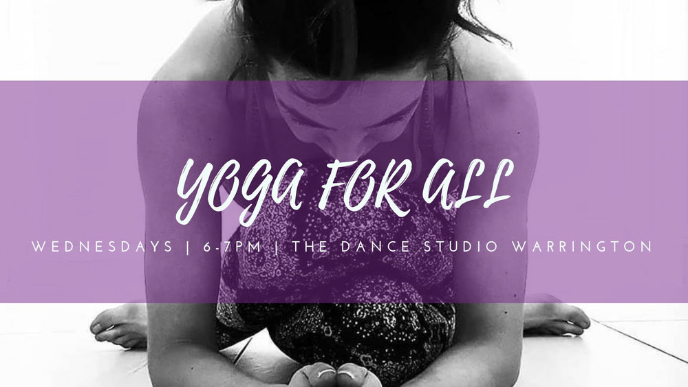 - YOGA for ALLEvery Wednesday, term finishes Feb 13 and resumes Mar 66PM - 7PMThe Dance Studio WarringtonUnit 8-11, Wharf Street, Warrington,WA1 2HTSingle Class £6 4 Class Pass £20 | 6 Class Pass £30A yoga flow for all with dynamic movement, focused on alignment basics, building natural strength and increasing flexibility. Learning to set up for more advanced postures. Get flowing to this signature Hatha inspired class for ALL, connecting breath to movement with the scents of essential oils and beautiful music More Information