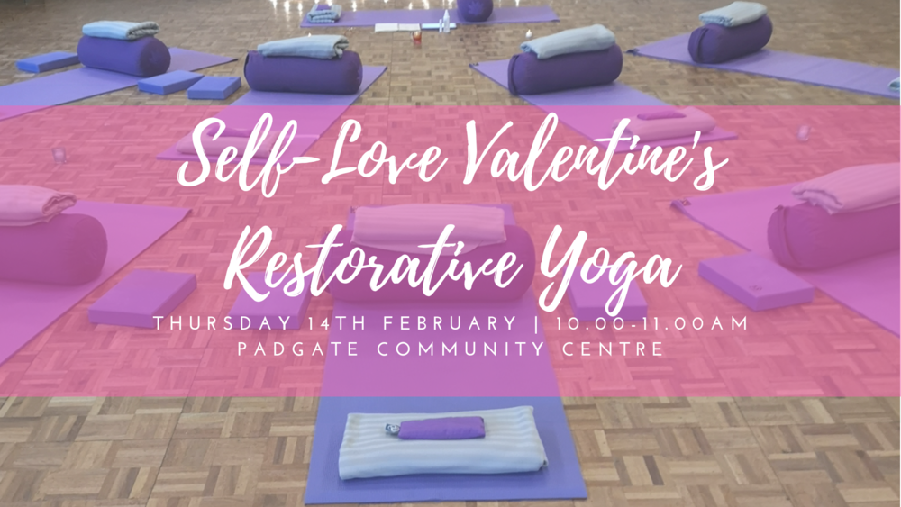 - Self-Love Valentine's Restorative YogaThursday, Feb 14 | 10AM - 11AM Padgate Youth and Community CentreStation Road, Padgate, Warrington, WA2 0QS£7 or 1 class passThis Valentine's Day take time to love yourself. Join us for a self-love restorative yoga class in a candle lit room, with calming music, scents of rose essential oils and nourishing yoga postures for the heart chakra, supported by all the comfy props and cozy blankets. Loving your body mind is the best gift you can give yourself