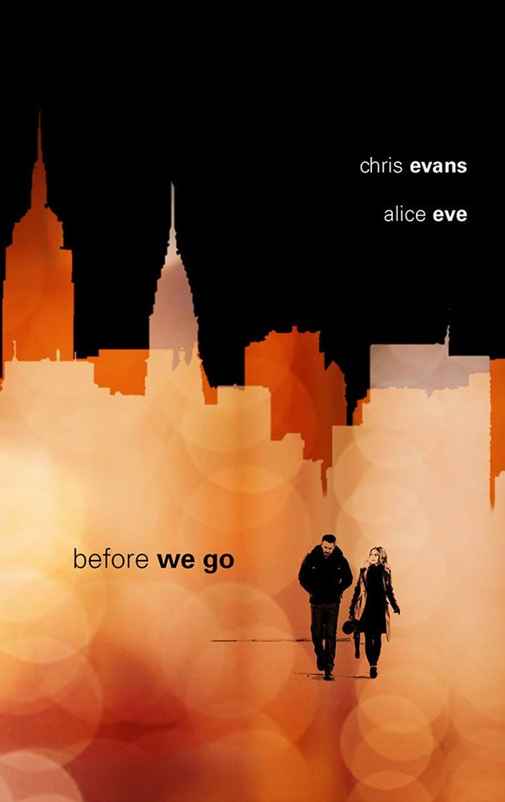 | Film Title    Before We Go   | Director   Chris Evans.  | Writer   Ron Bass.  | Starring  Chris Evans, Alice Eve, John Cullum.  | Release Date  July 21, 2015 (US).  | Run-time  95 min.