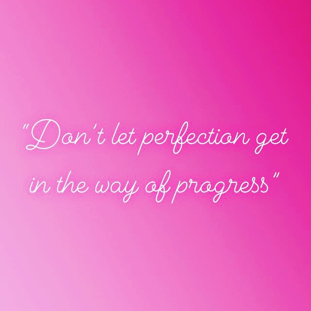 """""""Don't let perfection get in the way of progress."""""""